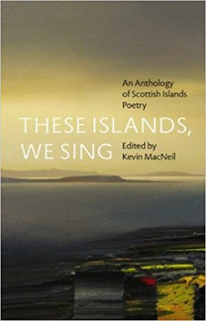 'These Islands, We Sing: An Anthology of Scottish Islands Poetry' edited by Kevin MacNeil