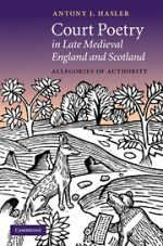 'Court Poetry in Late Medieval England and Scotland: Allegories of Authority' by Antony J. Hasler