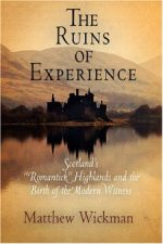 "'The Ruins of Experience: Scotland's ""Romantick"" Highlands and the Birth of the Modern Witness' by Matthew Wickman"